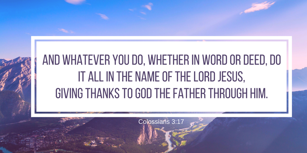 And whatever you do, whether in word or deed, do it all in the name of the Lord Jesus, giving thanks to God the Father through him..png